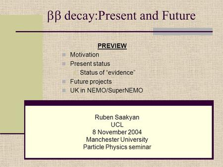  decay:Present and Future Ruben Saakyan UCL 8 November 2004 Manchester University Particle Physics seminar PREVIEW Motivation Present status Status of.