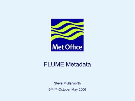 Page 1© Crown copyright 2004 FLUME Metadata Steve Mullerworth 3 rd -4 th October May 2006.