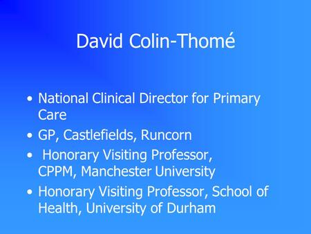 David Colin-Thomé National Clinical Director for Primary Care GP, Castlefields, Runcorn Honorary Visiting Professor, CPPM, Manchester University Honorary.