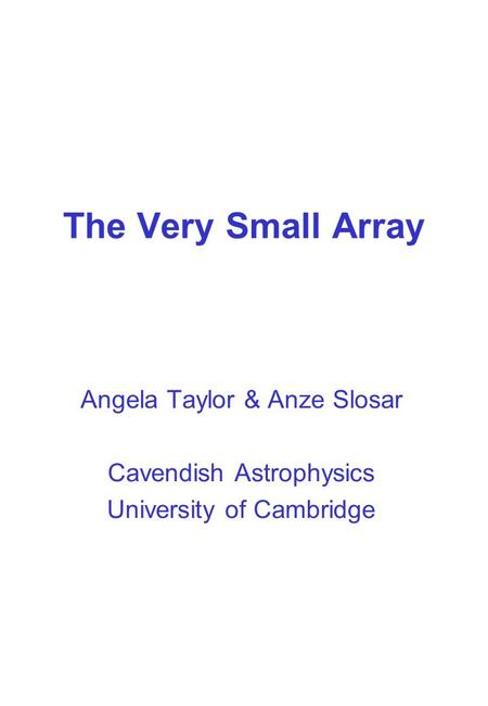 The Very Small Array Angela Taylor & Anze Slosar Cavendish Astrophysics University of Cambridge.