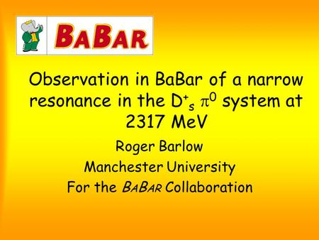 Observation in BaBar of a narrow resonance in the D + s  0 system at 2317 MeV Roger Barlow Manchester University For the B A B AR Collaboration.