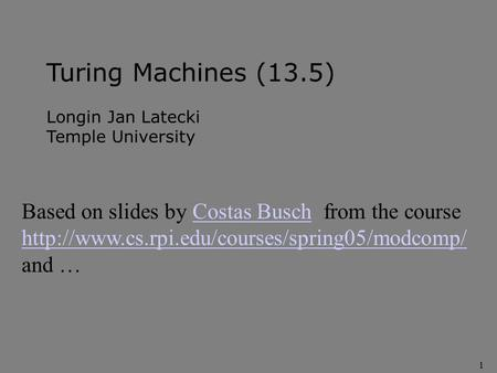 1 Turing Machines (13.5) Longin Jan Latecki Temple University Based on slides by Costas Busch from the courseCostas Busch