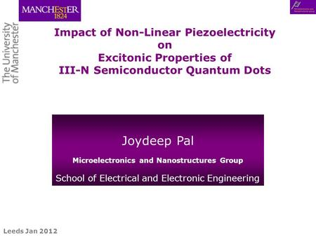 Rome Sept 2011 Leeds Jan 2012 Impact of Non-Linear Piezoelectricity on Excitonic Properties of III-N Semiconductor Quantum Dots Joydeep Pal Microelectronics.