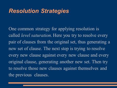 Resolution Strategies One common strategy for applying resolution is called level saturation. Here you try to resolve every pair of clauses from the original.