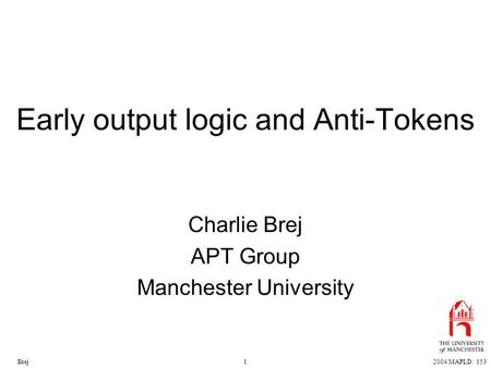 12004 MAPLD: 153Brej Early output logic and Anti-Tokens Charlie Brej APT Group Manchester University.
