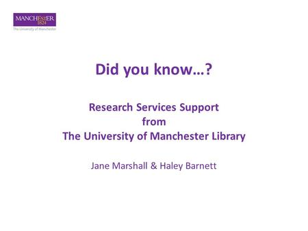Did you know…? Research Services Support from The University of Manchester Library Jane Marshall & Haley Barnett.