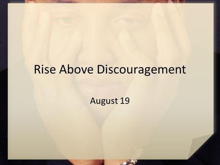 Rise Above Discouragement August 19. Think About It … What kinds of crises might make a person wish he or she had never been born? When you face opposition,