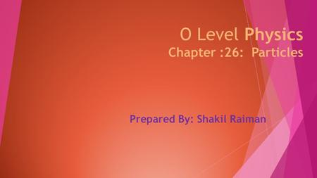O Level Physics Chapter :26: Particles Prepared By: Shakil Raiman.