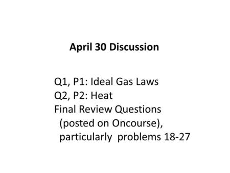 April 30 Discussion Q1, P1: Ideal Gas Laws Q2, P2: Heat Final Review Questions (posted on Oncourse), particularly problems 18-27.