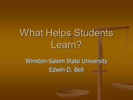 What Helps Students Learn? Winston-Salem State University Edwin D. Bell.
