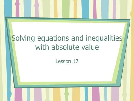 Solving equations and inequalities with absolute value Lesson 17.