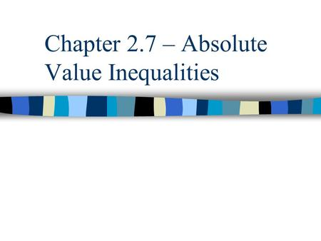 Chapter 2.7 – Absolute Value Inequalities. Objectives Solve absolute value inequalities of the form /x/ < a Solve absolute value inequalities of the form.