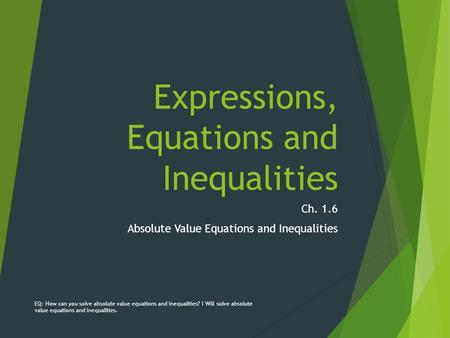 Expressions, Equations and Inequalities Ch. 1.6 Absolute Value Equations and Inequalities EQ: How can you solve absolute value equations and inequalities?