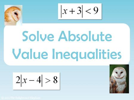 Solve Absolute Value Inequalities © 2011 The Enlightened Elephant.
