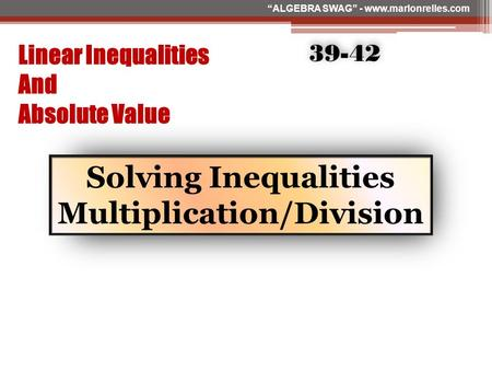 "Linear Inequalities And Absolute Value Solving Inequalities Multiplication/Division 39-42 ""ALGEBRA SWAG"" www.marlonrelles.com ""ALGEBRA SWAG"" - www.marlonrelles.com."