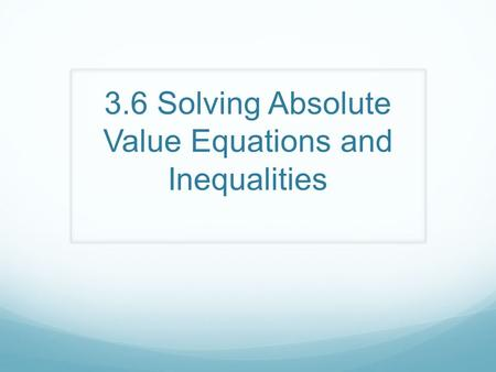 3.6 Solving Absolute Value Equations and Inequalities.