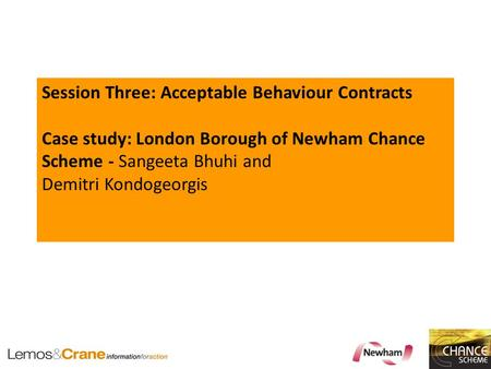 Session Three: Acceptable Behaviour Contracts Case study: London Borough of Newham Chance Scheme - Sangeeta Bhuhi and Demitri Kondogeorgis.