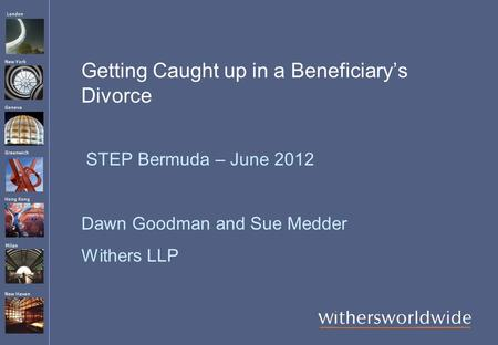 London Hong Kong Greenwich New York Geneva Milan New Haven Getting Caught up in a Beneficiary's Divorce STEP Bermuda – June 2012 Dawn Goodman and Sue Medder.