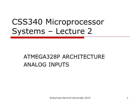Suleyman Demirel University 20151 CSS340 Microprocessor Systems – Lecture 2 ATMEGA328P ARCHITECTURE ANALOG INPUTS.