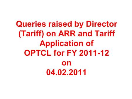 Queries raised by Director (Tariff) on ARR and Tariff Application of OPTCL for FY 2011-12 on 04.02.2011.