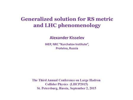"Generalized solution for RS metric and LHC phenomenology Alexander Kisselev IHEP, NRC ""Kurchatov Institute"", Protvino, Russia The Third Annual Conference."