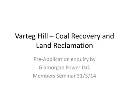 Varteg Hill – Coal Recovery and Land Reclamation Pre-Application enquiry by Glamorgan Power Ltd. Members Seminar 31/3/14.