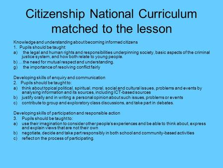 Citizenship National Curriculum matched to the lesson Knowledge and understanding about becoming informed citizens 1. Pupils should be taught: a) the legal.