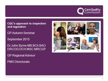 1 CQC's approach to inspection and regulation GP Autumn Seminar September 2015 Dr John Byrne MB BCh BAO DRCOG DCH MSC MRCGP GP Regional Advisor PMS Directorate.