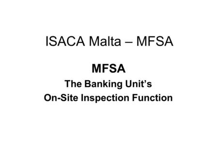 ISACA Malta – MFSA MFSA The Banking Unit's On-Site Inspection Function.