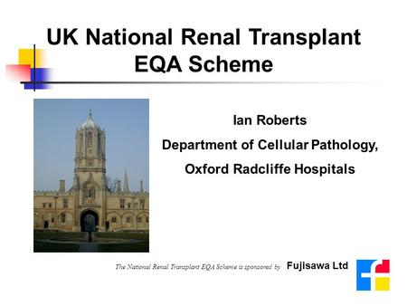 UK National Renal Transplant EQA Scheme Ian Roberts Department of Cellular Pathology, Oxford Radcliffe Hospitals The National Renal Transplant EQA Scheme.