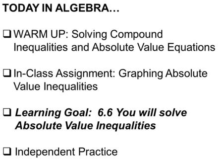 TODAY IN ALGEBRA…  WARM UP: Solving Compound Inequalities and Absolute Value Equations  In-Class Assignment: Graphing Absolute Value Inequalities  Learning.