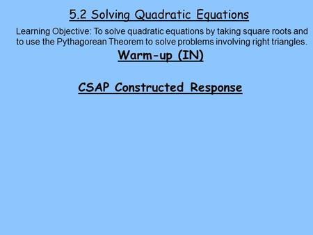 5.2 Solving Quadratic Equations Warm-up (IN) CSAP Constructed Response Learning Objective: To solve quadratic equations by taking square roots and to use.