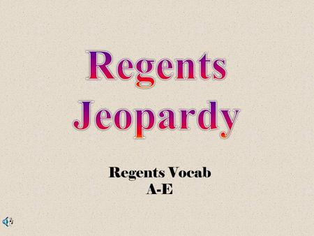 Regents Vocab A-E 500 100 200 300 100 300 200 300 200 100 200 500 300 200 100 400 ABD/EF/GC.