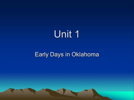 Unit 1 Early Days in Oklahoma. Earliest Oklahomans Recorded history began in Oklahoma in 1540 when Coronado crossed the plains with his conquistadors.