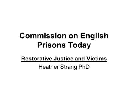 Commission on English Prisons Today Restorative Justice and Victims Heather Strang PhD.