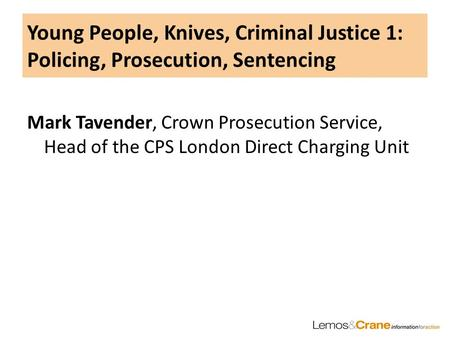 Young People, Knives, Criminal Justice 1: Policing, Prosecution, Sentencing Mark Tavender, Crown Prosecution Service, Head of the CPS London Direct Charging.