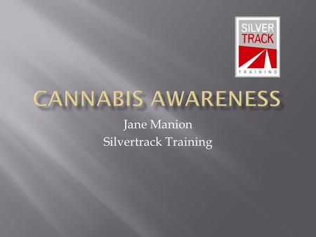Jane Manion Silvertrack Training. Cannabis  Made from parts of the cannabis plant.  It is a mild sedative.  It is also a mild hallucinogen.  The.