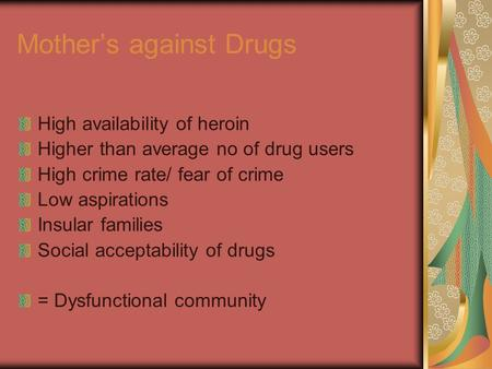 Mother's against Drugs High availability of heroin Higher than average no of drug users High crime rate/ fear of crime Low aspirations Insular families.