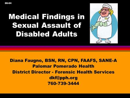 Medical Findings in Sexual Assault of Disabled Adults Diana Faugno, BSN, RN, CPN, FAAFS, SANE-A Palomar Pomerado Health District Director - Forensic Health.