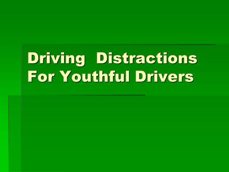 Driving Distractions For Youthful Drivers. Distractions  Cell phones  Passengers  Driving Drowsy.