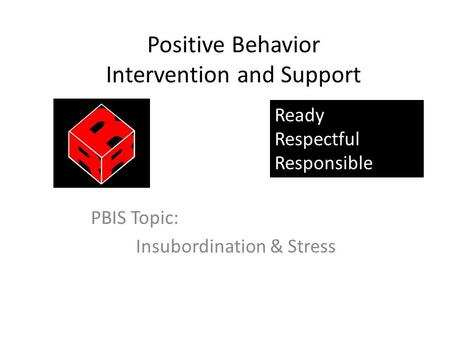 Positive Behavior Intervention and Support PBIS Topic: Insubordination & Stress Ready Respectful Responsible.