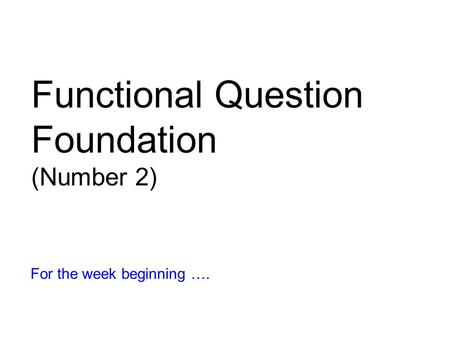 Functional Question Foundation (Number 2) For the week beginning ….