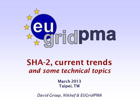 SHA-2, current trends and some technical topics March 2013 Taipei, TW David Groep, Nikhef & EUGridPMA.