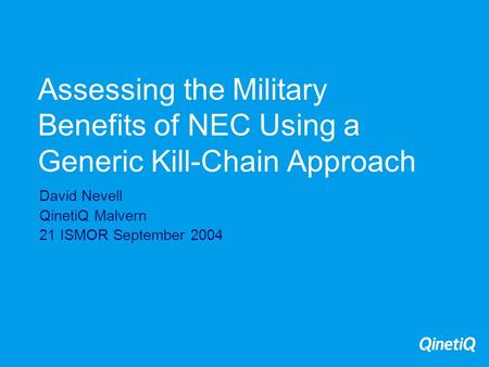Assessing the Military Benefits of NEC Using a Generic Kill-Chain Approach David Nevell QinetiQ Malvern 21 ISMOR September 2004.
