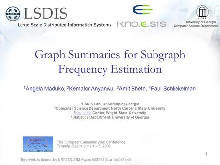 Graph Summaries for Subgraph Frequency Estimation 1 Angela Maduko, 2 Kemafor Anyanwu, 3 Amit Sheth, 4 Paul Schliekelman 1 LSDIS Lab, University of Georgia.