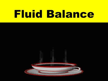 Fluid Balance Sources of water: - Liquids - Foods - Metabolism byproduct.