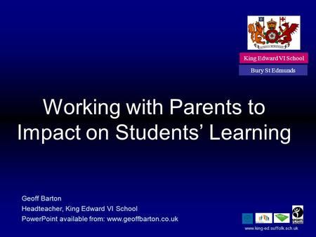 Working with Parents to Impact on Students' Learning King Edward VI School Bury St Edmunds Geoff Barton Headteacher, King Edward VI School PowerPoint available.