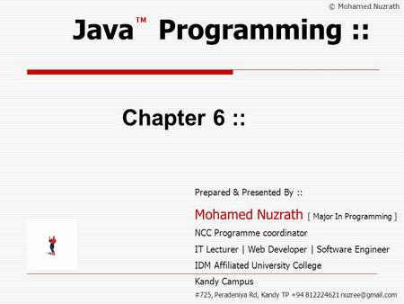 © Mohamed Nuzrath Java Programming :: Chapter 6 :: Prepared & Presented By :: Mohamed Nuzrath [ Major In Programming ] NCC Programme coordinator IT Lecturer.