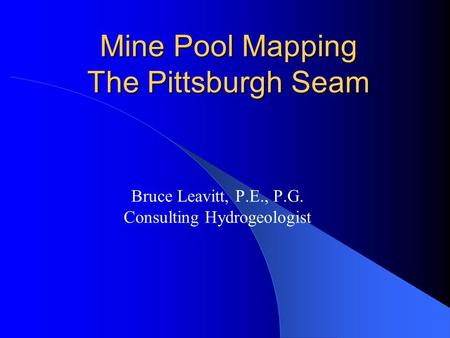 Mine Pool Mapping The Pittsburgh Seam Bruce Leavitt, P.E., P.G. Consulting Hydrogeologist.