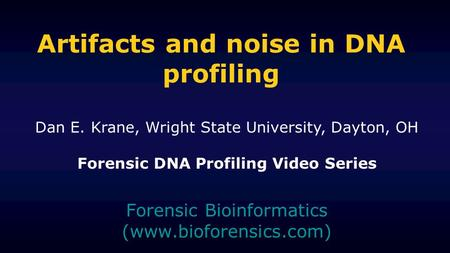 Artifacts and noise in DNA profiling Forensic Bioinformatics (www.bioforensics.com) Dan E. Krane, Wright State University, Dayton, OH Forensic DNA Profiling.
